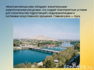 •Многочисленные реки обладают значительными энергетическими ресурсами, что созда