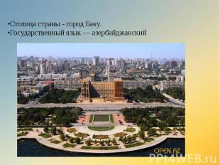 •Столица страны - город Баку. •Государственный язык — азербайджанский