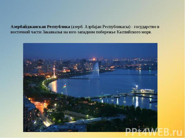 Азербайджанская Республика (азерб. Азрбајан Республикасы) - государство в восточной части Закавказья на юго-западном побережье Каспийского моря.