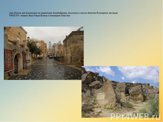 Два объекта, расположенных на территории Азербайджана, включены в список объектов Всемирного наследия ЮНЕСКО: квартал Баку Ичери-Шехер и заповедник Гобустан.
