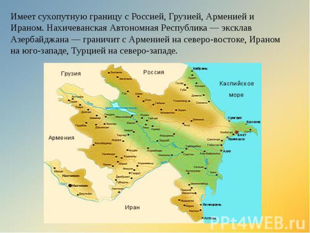 Имеет сухопутную границу с Россией, Грузией, Арменией и Ираном. Нахичеванская Автономная Республика — эксклав Азербайджана — граничит с Арменией на северо-востоке, Ираном на юго-западе, Турцией на северо-западе.