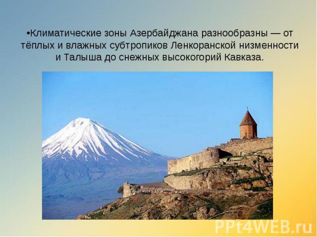 •Климатические зоны Азербайджана разнообразны — от тёплых и влажных субтропиков Ленкоранской низменности и Талыша до снежных высокогорий Кавказа.