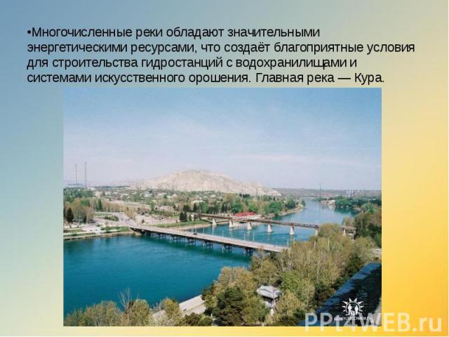 •Многочисленные реки обладают значительными энергетическими ресурсами, что создаёт благоприятные условия для строительства гидростанций с водохранилищами и системами искусственного орошения. Главная река — Кура.