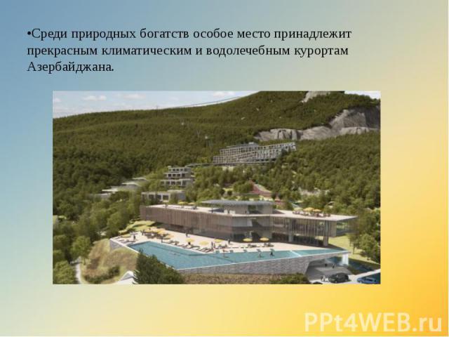 •Среди природных богатств особое место принадлежит прекрасным климатическим и водолечебным курортам Азербайджана.