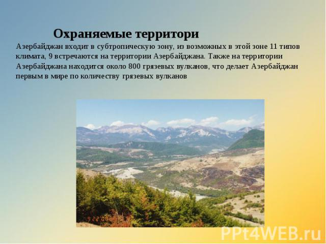 Охраняемые территори Азербайджан входит в субтропическую зону, из возможных в этой зоне 11 типов климата, 9 встречаются на территории Азербайджана. Также на территории Азербайджана находится около 800 грязевых вулканов, что делает Азербайджан первым…