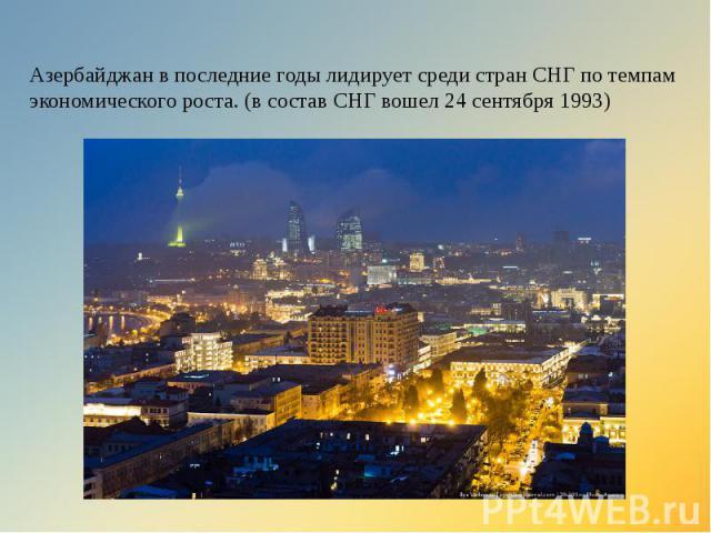 Азербайджан в последние годы лидирует среди стран СНГ по темпам экономического роста. (в состав СНГ вошел 24 сентября 1993)