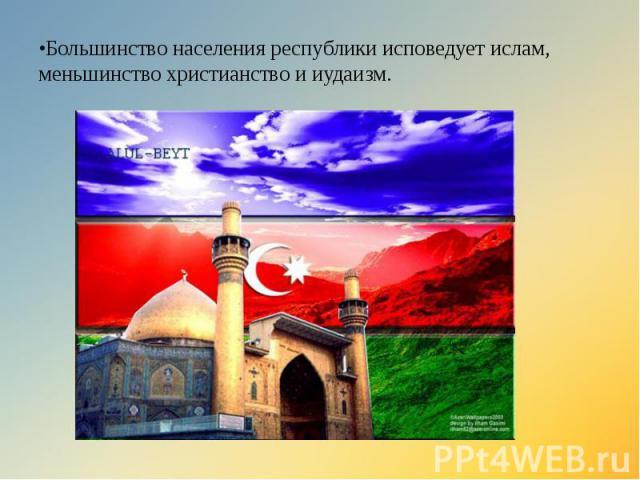 •Большинство населения республики исповедует ислам, меньшинство христианство и иудаизм.