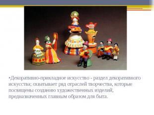 •Декоративно-прикладное искусство - раздел декоративного искусства; охватывает р