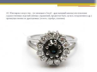 10. Ювелирное искусство - (от немецкого Juwel - драгоценный камень) изготовление