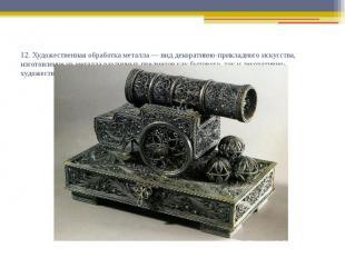 12. Художественная обработка металла — вид декоративно-прикладного искусства, из