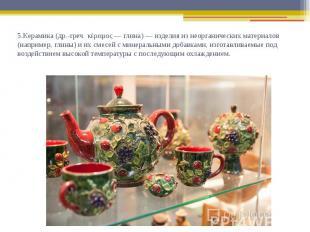 5.Керамика (др.-греч. κέραμος — глина) — изделия из неорганических материалов (н