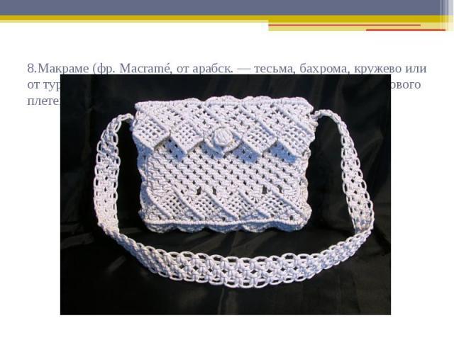 8.Макраме (фр. Macramé, от арабск. — тесьма, бахрома, кружево или от турецк. — шарф или салфетка с бахромой) — техника узелкового плетения.