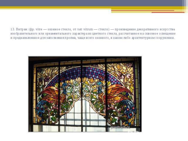 13. Витраж (фр. vitre — оконное стекло, от лат. vitrum — стекло) — произведение декоративного искусства изобразительного или орнаментального характера из цветного стекла, рассчитанное на сквозное освещение и предназначенное для заполнения проёма, ча…