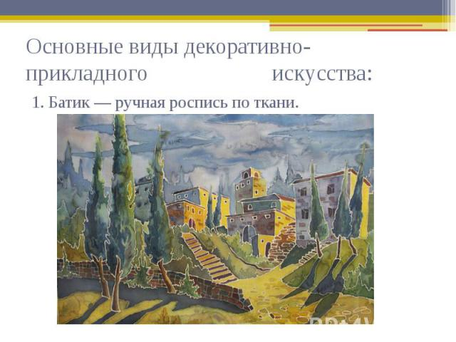Основные виды декоративно-прикладного искусства: 1. Батик — ручная роспись по ткани.