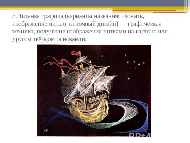 3.Нитяная графика (варианты названия: изонить, изображение нитью, ниточный дизайн) — графическая техника, получение изображения нитками на картоне или другом твёрдом основании.