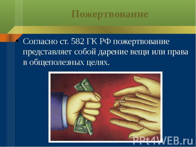 Пожертвование Согласно ст. 582 ГК РФ пожертвование представляет собой дарение вещи или права в общеполезных целях.