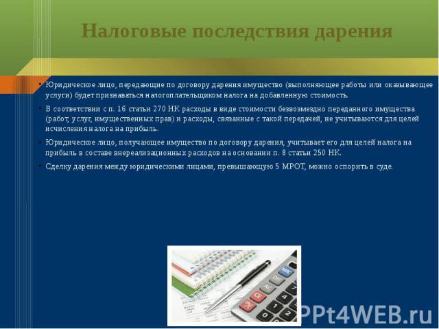 Налоговые последствия дарения Юридическое лицо, передающие по договору дарения имущество (выполняющее работы или оказывающее услуги) будет признаваться налогоплательщиком налога на добавленную стоимость. В соответствии с п. 16 статьи 270 НК расходы …
