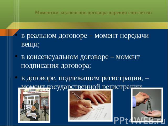 Моментом заключения договора дарения считается: в реальном договоре – момент передачи вещи; в консенсуальном договоре – момент подписания договора; в договоре, подлежащем регистрации,– момент государственной регистрации.