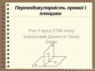 Перпендикулярність прямої і площини Учні II курсу ЕПМ класу Боровський Данило и