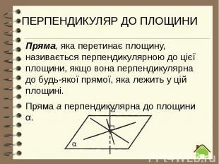 ПЕРПЕНДИКУЛЯР ДО ПЛОЩИНИ Пряма, яка перетинає площину, називається перпендикуляр