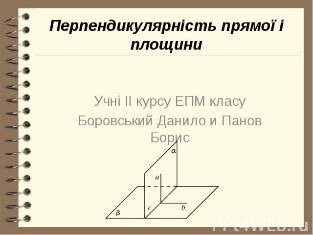 Перпендикулярність прямої і площини Учні II курсу ЕПМ класу Боровський Данило и Панов Борис