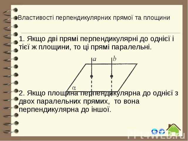 Властивості перпендикулярних прямої та площини 1. Якщо дві прямі перпендикулярні до однієї і тієї ж площини, то ці прямі паралельні. 2. Якщо площина перпендикулярна до однієї з двох паралельних прямих, то вона перпендикулярна до іншої.