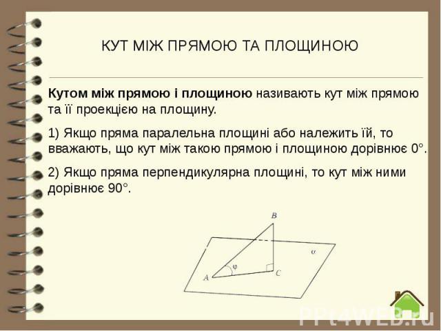 КУТ МІЖ ПРЯМОЮ ТА ПЛОЩИНОЮ Кутом між прямою і площиною називаютькут між прямою та її проекцією на площину. 1) Якщо пряма паралельна площині або належить їй, то вважають,що кут між такою прямою і площиною дорівнює 0°. 2) Якщо прямап…