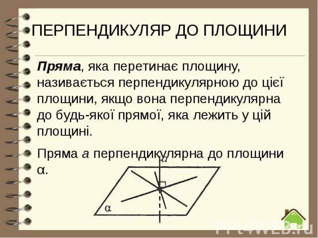 ПЕРПЕНДИКУЛЯР ДО ПЛОЩИНИ Пряма, яка перетинає площину, називається перпендикулярною до цієї площини, якщо вона перпендикулярна до будь-якої прямої, яка лежить у цій площині. Пряма а перпендикулярна до площини α.