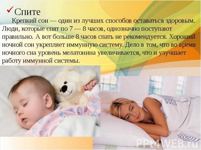 Крепкий сон — один из лучших способов оставаться здоровым. Люди, которые спят по 7 — 8 часов, однозначно поступают правильно. А вот больше 8 часов спать не рекомендуется. Хороший ночной сон укрепляет иммунную систему. Дело в том, что во время ночног…
