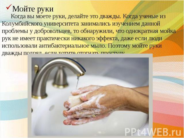 Когда вы моете руки, делайте это дважды. Когда ученые из Колумбийского университета занимались изучением данной проблемы у добровольцев, то обнаружили, что однократная мойка рук не имеет практически никакого эффекта, даже если люди использовали анти…