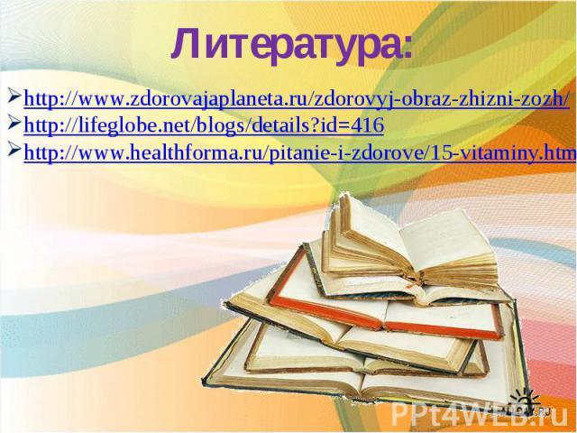 Литература: http://www.zdorovajaplaneta.ru/zdorovyj-obraz-zhizni-zozh/ http://lifeglobe.net/blogs/details?id=416http://www.healthforma.ru/pitanie-i-zdorove/15-vitaminy.html