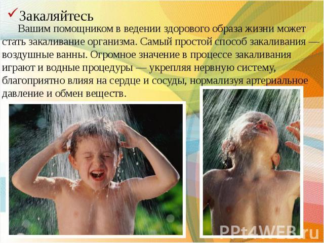 Вашим помощником в ведении здорового образа жизни может стать закаливание организма. Самый простой способ закаливания — воздушные ванны. Огромное значение в процессе закаливания играют и водные процедуры — укрепляя нервную систему, благоприятно влия…