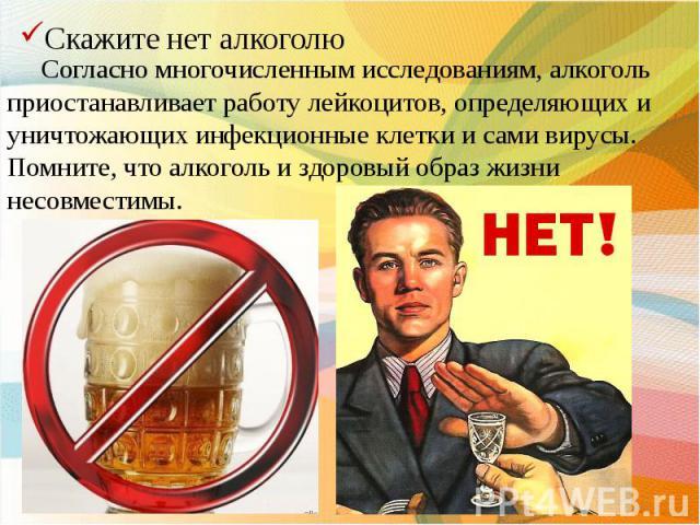 Согласно многочисленным исследованиям, алкоголь приостанавливает работу лейкоцитов, определяющих и уничтожающих инфекционные клетки и сами вирусы. Помните, что алкоголь и здоровый образ жизни несовместимы.