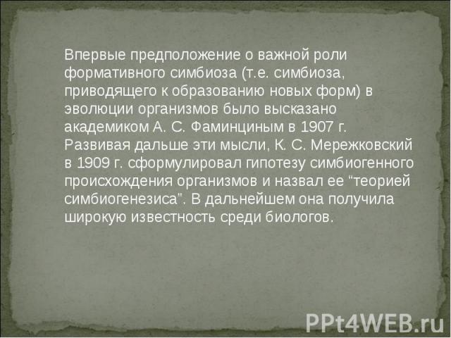 Впервые предположение о важной роли формативного симбиоза (т.е. симбиоза, приводящего к образованию новых форм) в эволюции организмов было высказано академиком А. С. Фаминциным в 1907 г. Развивая дальше эти мысли, К. С. Мережковский в 1909 г. сформу…