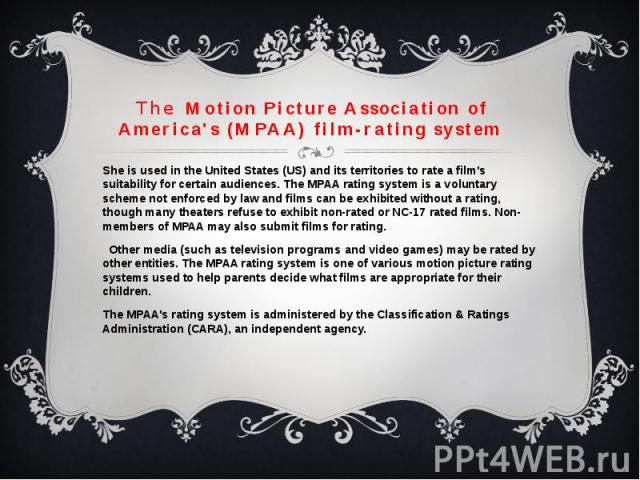 TheMotion Picture Association of America's (MPAA) film-rating systemShe is used in the United States (US) and itsterritoriesto rate a film's suitability for certain audiences. TheMPAArating system is a voluntary s…