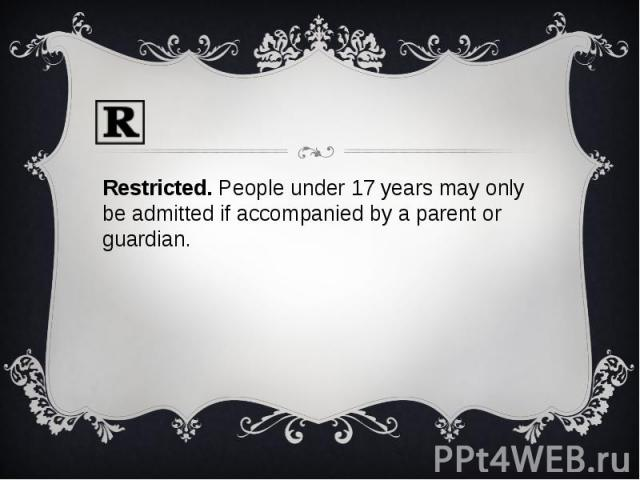 Restricted. People under 17 years may only be admitted if accompanied by a parent or guardian.Restricted. People under 17 years may only be admitted if accompanied by a parent or guardian.
