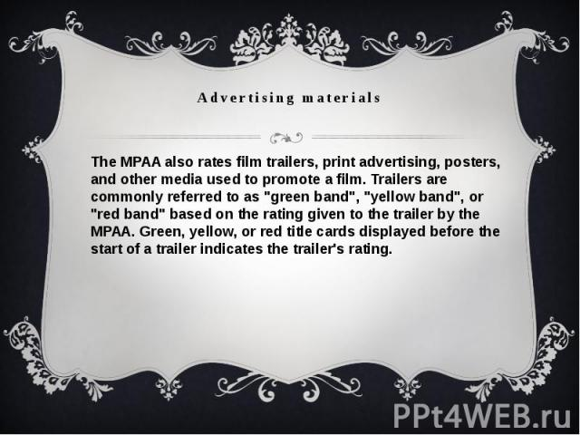"""Advertising materialsThe MPAA also ratesfilm trailers, print advertising, posters, and other media used to promote a film. Trailers are commonly referred to as """"green band"""", """"yellow band"""", or """"red band"""" based on t…"""