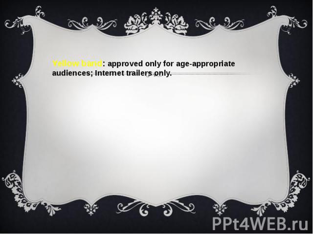 Yellow band: approved only for age-appropriate audiences; Internet trailers only.Yellow band: approved only for age-appropriate audiences; Internet trailers only.