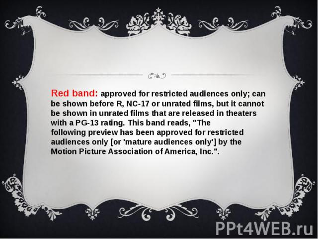 """Red band: approved for restricted audiences only; can be shown before R, NC-17 or unrated films, but it cannot be shown in unrated films that are released in theaters with a PG-13 rating. This band reads, """"The followingpreviewhas be…"""