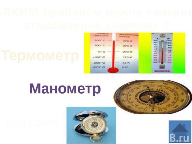 Каким прибором можно измерить атмосферное давление ?