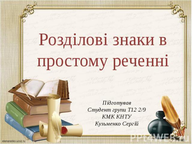 Підготував Студент групи Т12 2/9КМК КНТУ Кузьменко Сергій Розділові знаки в простому реченні