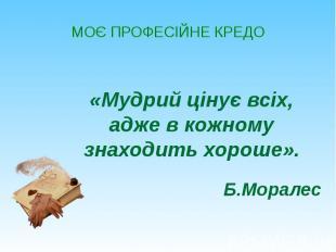 МОЄ ПРОФЕСІЙНЕ КРЕДО «Мудрий цінує всіх, адже в кожному знаходить хороше». Б.Мор