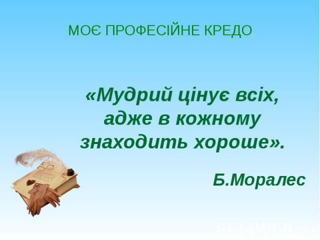 МОЄ ПРОФЕСІЙНЕ КРЕДО «Мудрий цінує всіх, адже в кожному знаходить хороше». Б.Моралес