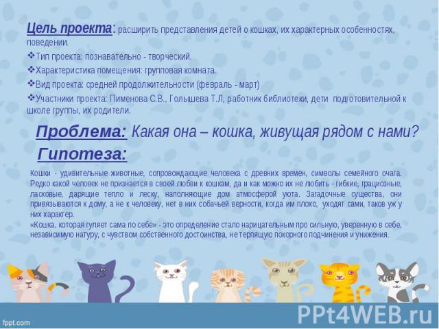 Цель проекта:расширить представления детей о кошках, их характерных особенностях, поведении. Цель проекта:расширить представления детей о кошках, их характерных особенностях, поведении. Тип проекта:познавательно - творческий. Харак…