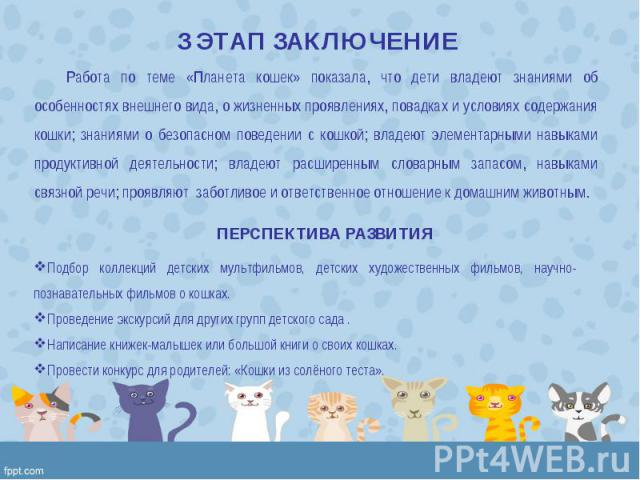 Работа по теме «Планета кошек» показала, что дети владеют знаниями об особенностях внешнего вида, о жизненных проявлениях, повадках и условиях содержания кошки; знаниями о безопасном поведении с кошкой; владеют элементарными навыками продуктивной де…