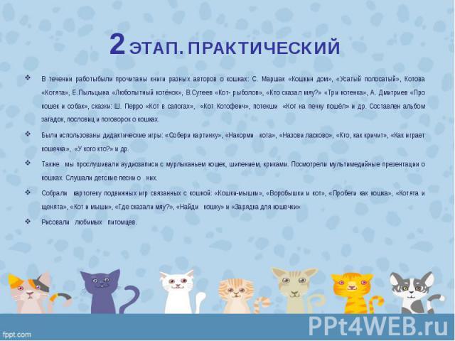 В течении работыбыли прочитаны книги разных авторов о кошках: С. Маршак «Кошкин дом», «Усатый полосатый», Котова «Котята», Е.Пыльцына «Любопытный котёнок», В.Сутеев «Кот- рыболов», «Кто сказал мяу?» «Три котенка», А. Дмитриев «Про кошек и собак», ск…