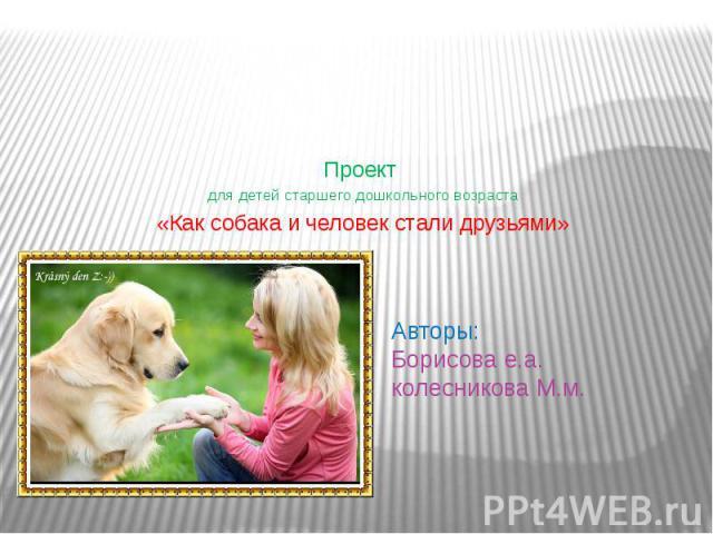 Авторы: Борисова е.а. колесникова М.м. Проект для детей старшего дошкольного возраста «Как собака и человек стали друзьями»