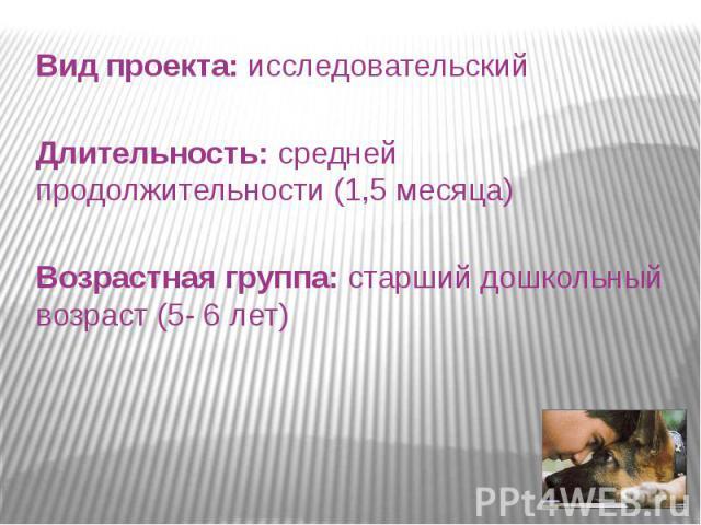 Вид проекта: исследовательский Длительность: средней продолжительности (1,5 месяца) Возрастная группа: старший дошкольный возраст (5- 6 лет)