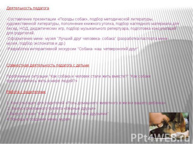 Деятельность педагога -Составление презентации «Породы собак», подбор методической литературы, художественной литературы, пополнение книжного уголка, подбор наглядного материала для бесед, НОД, дидактических игр, подбор музыкального репертуара, подг…