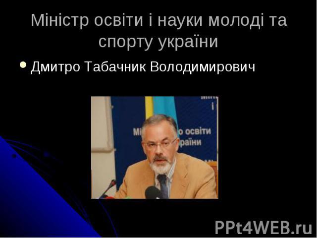 Міністр освіти і науки молоді та спорту україни Дмитро Табачник Володимирович